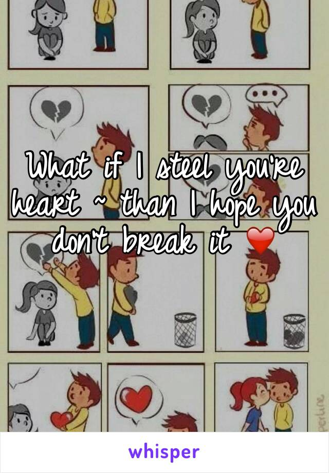 What if I steel you're heart ~ than I hope you don't break it ❤️