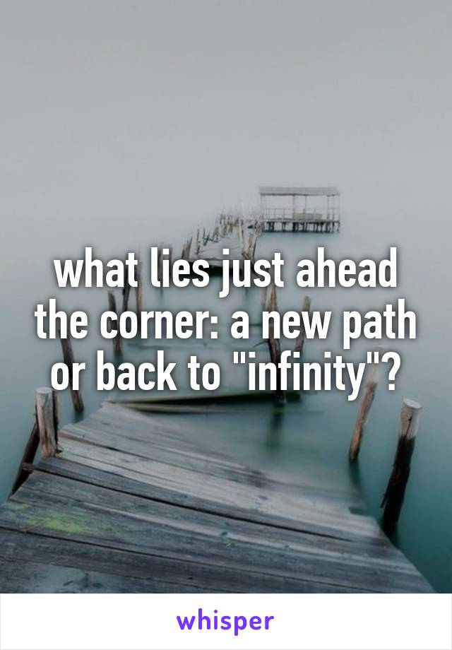 """what lies just ahead the corner: a new path or back to """"infinity""""?"""