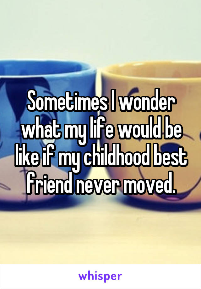 Sometimes I wonder what my life would be like if my childhood best friend never moved.