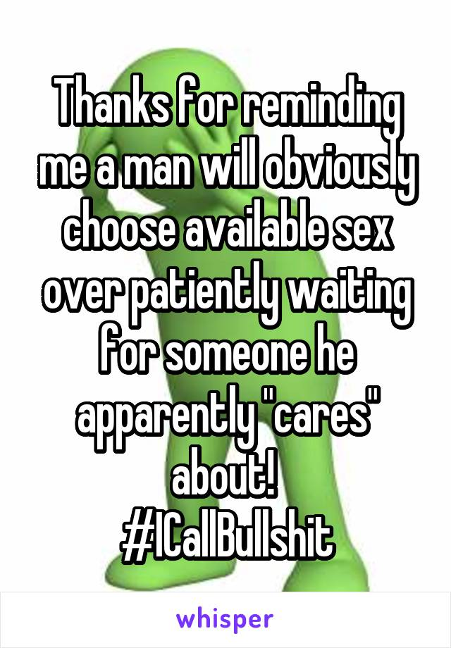 """Thanks for reminding me a man will obviously choose available sex over patiently waiting for someone he apparently """"cares"""" about!  #ICallBullshit"""