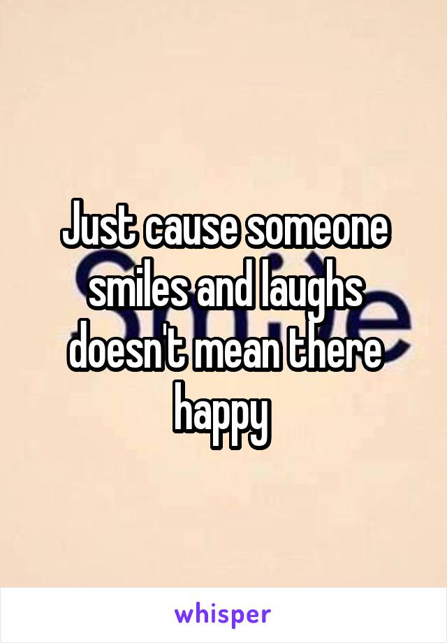 Just cause someone smiles and laughs doesn't mean there happy
