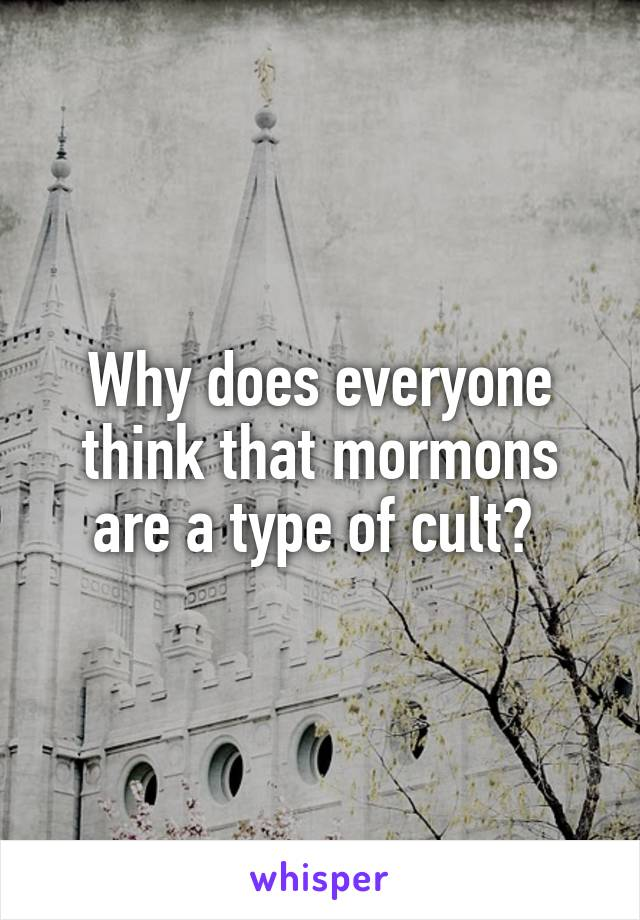 Why does everyone think that mormons are a type of cult?