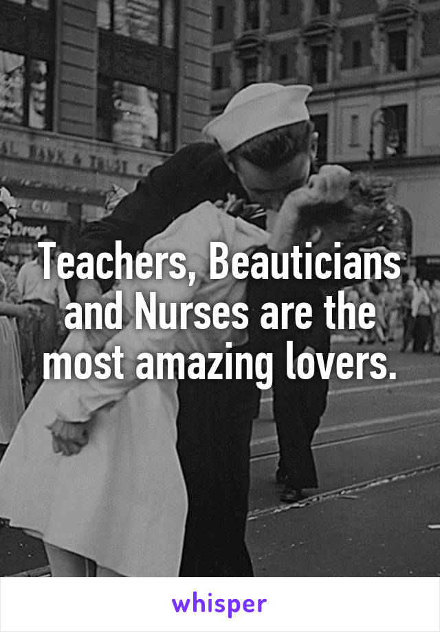 Teachers, Beauticians and Nurses are the most amazing lovers.