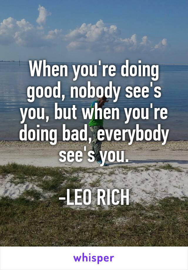 When you're doing good, nobody see's you, but when you're doing bad, everybody see's you.  -LEO RICH