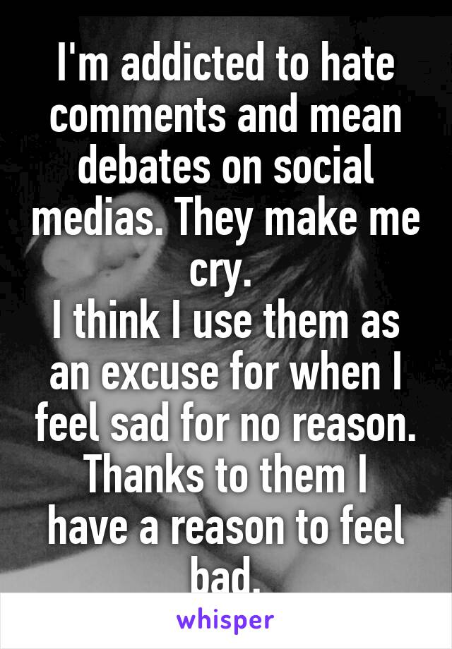 I'm addicted to hate comments and mean debates on social medias. They make me cry.  I think I use them as an excuse for when I feel sad for no reason. Thanks to them I have a reason to feel bad.