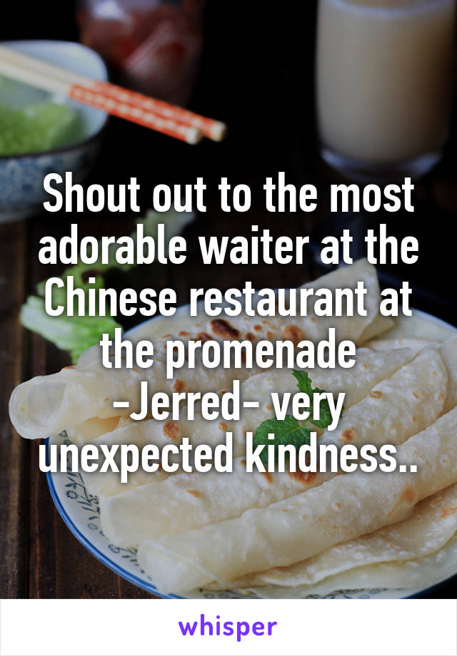 Shout out to the most adorable waiter at the Chinese restaurant at the promenade -Jerred- very unexpected kindness..