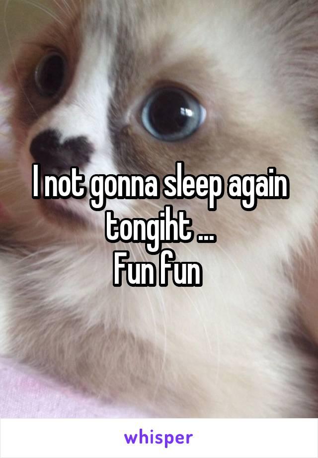 I not gonna sleep again tongiht ... Fun fun