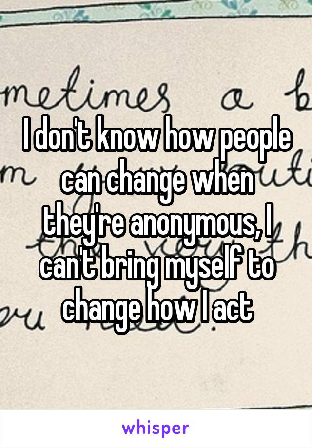 I don't know how people can change when they're anonymous, I can't bring myself to change how I act