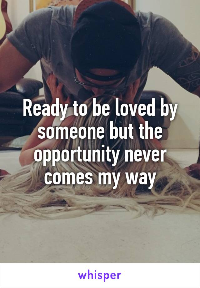 Ready to be loved by someone but the opportunity never comes my way