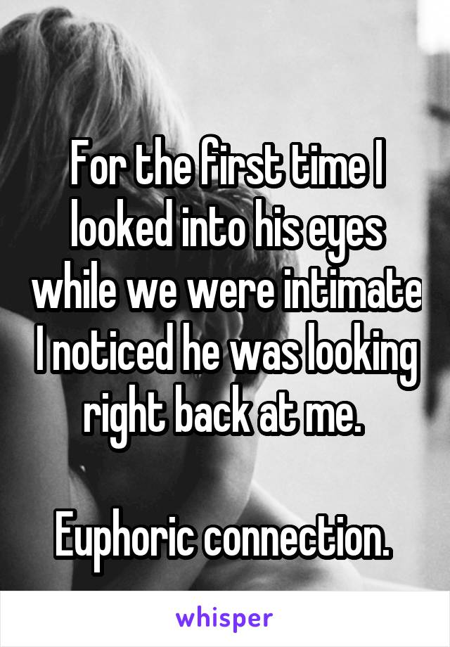 For the first time I looked into his eyes while we were intimate I noticed he was looking right back at me.   Euphoric connection.