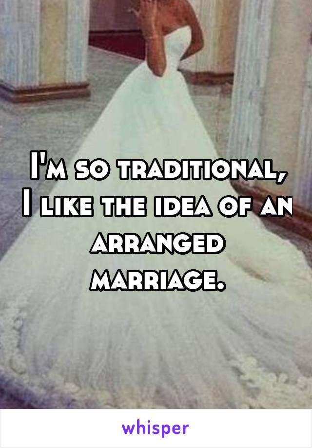 I'm so traditional, I like the idea of an arranged marriage.