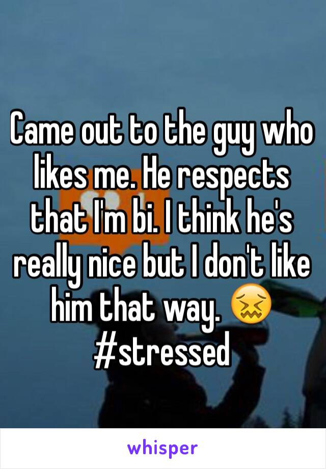 Came out to the guy who likes me. He respects that I'm bi. I think he's really nice but I don't like him that way. 😖 #stressed