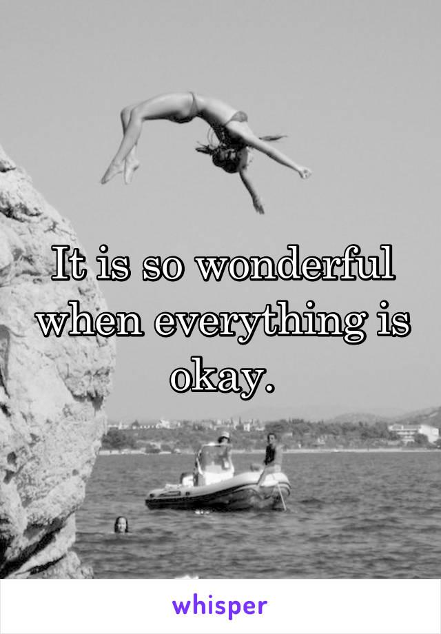 It is so wonderful when everything is okay.