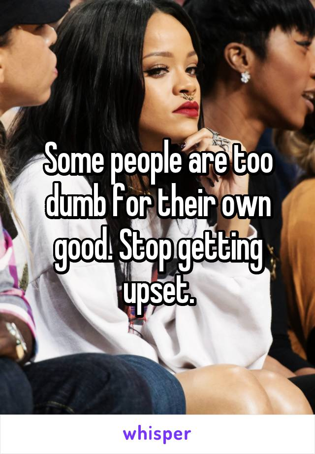 Some people are too dumb for their own good. Stop getting upset.