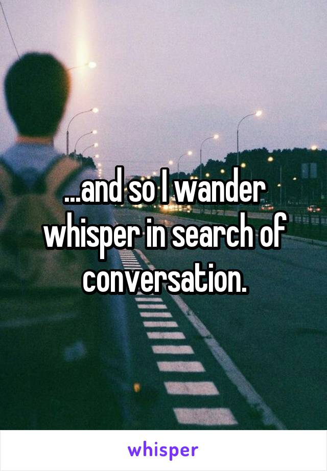 ...and so I wander whisper in search of conversation.
