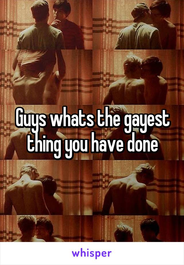 Guys whats the gayest thing you have done
