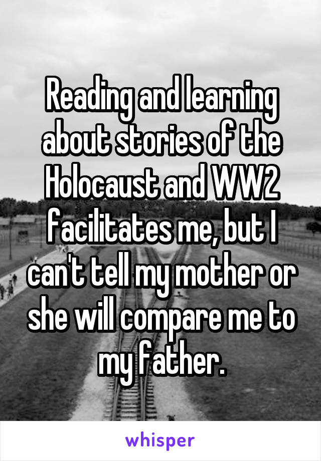Reading and learning about stories of the Holocaust and WW2 facilitates me, but I can't tell my mother or she will compare me to my father.