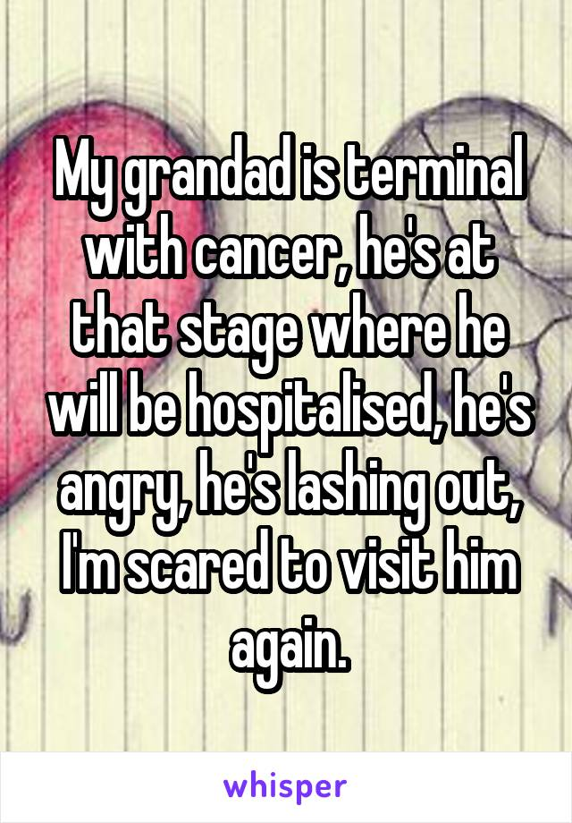 My grandad is terminal with cancer, he's at that stage where he will be hospitalised, he's angry, he's lashing out, I'm scared to visit him again.