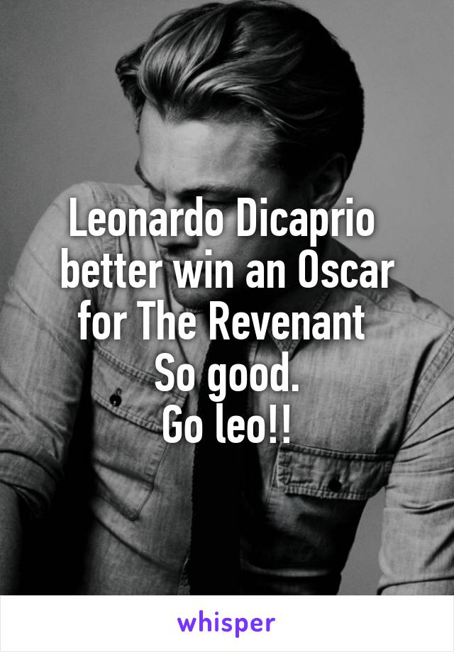 Leonardo Dicaprio  better win an Oscar for The Revenant  So good. Go leo!!