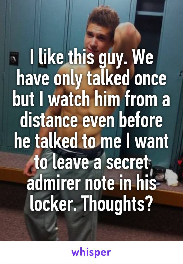 I like this guy. We have only talked once but I watch him from a distance even before he talked to me I want to leave a secret admirer note in his locker. Thoughts?