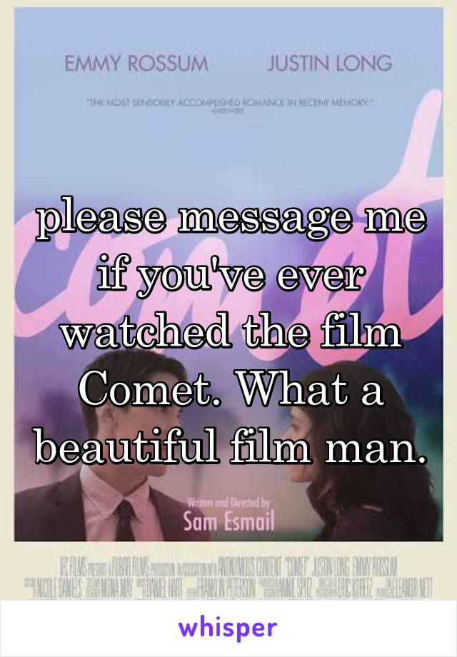 please message me if you've ever watched the film Comet. What a beautiful film man.
