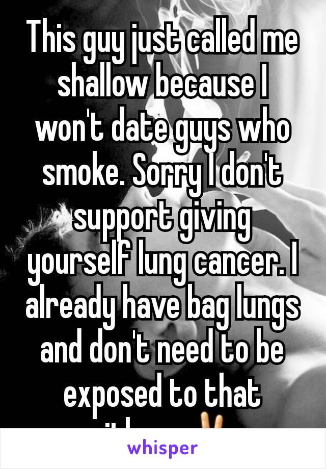This guy just called me shallow because I won't date guys who smoke. Sorry I don't support giving yourself lung cancer. I already have bag lungs and don't need to be exposed to that either. ✌