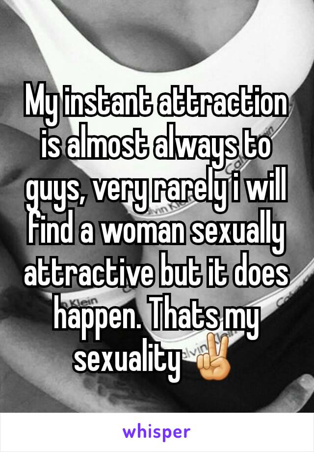 My instant attraction is almost always to guys, very rarely i will find a woman sexually attractive but it does happen. Thats my sexuality ✌