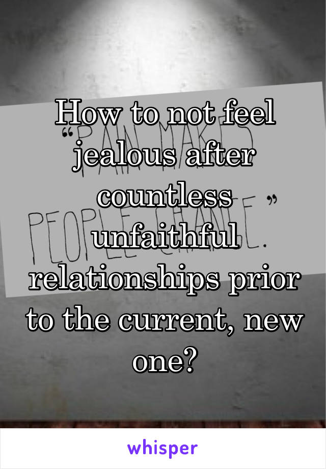 How to not feel jealous after countless unfaithful relationships prior to the current, new one?