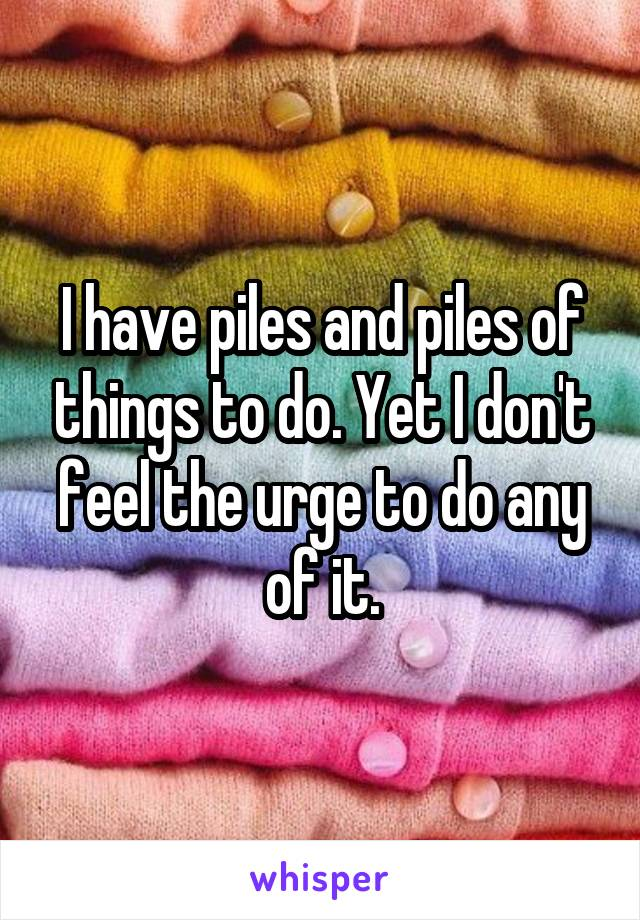 I have piles and piles of things to do. Yet I don't feel the urge to do any of it.
