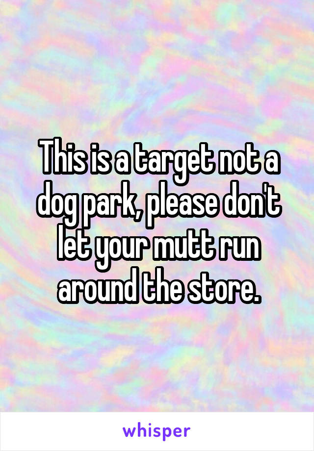 This is a target not a dog park, please don't let your mutt run around the store.
