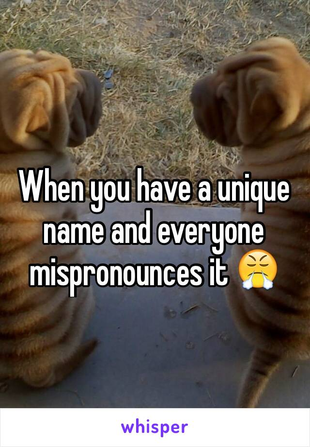When you have a unique name and everyone mispronounces it 😤