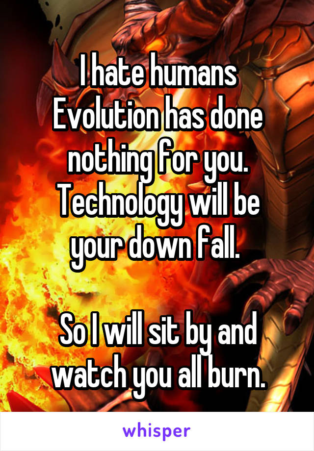 I hate humans Evolution has done nothing for you. Technology will be your down fall.   So I will sit by and watch you all burn.