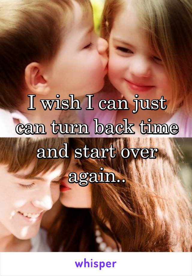 I wish I can just can turn back time and start over again..