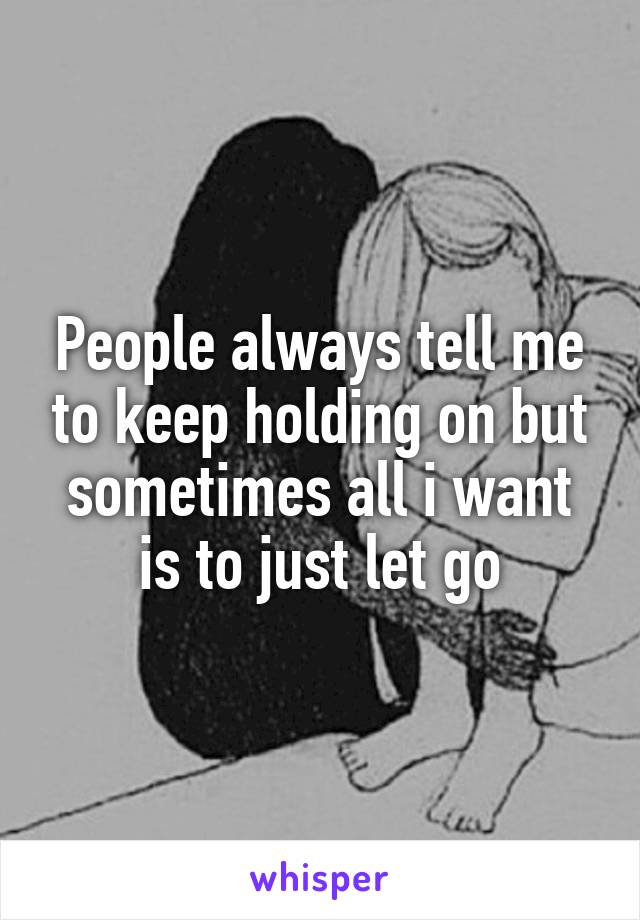 People always tell me to keep holding on but sometimes all i want is to just let go