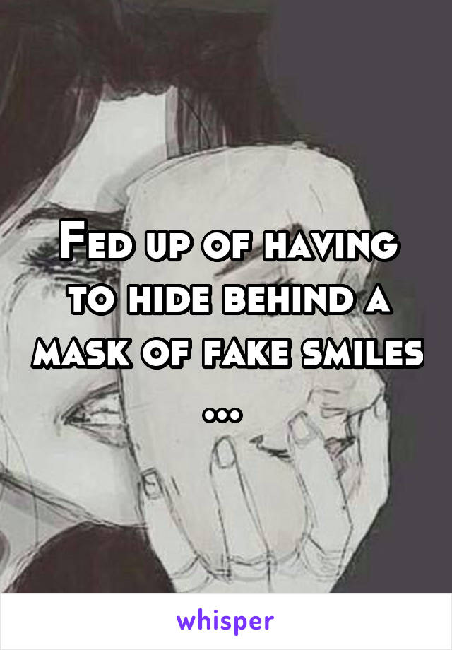 Fed up of having to hide behind a mask of fake smiles ...