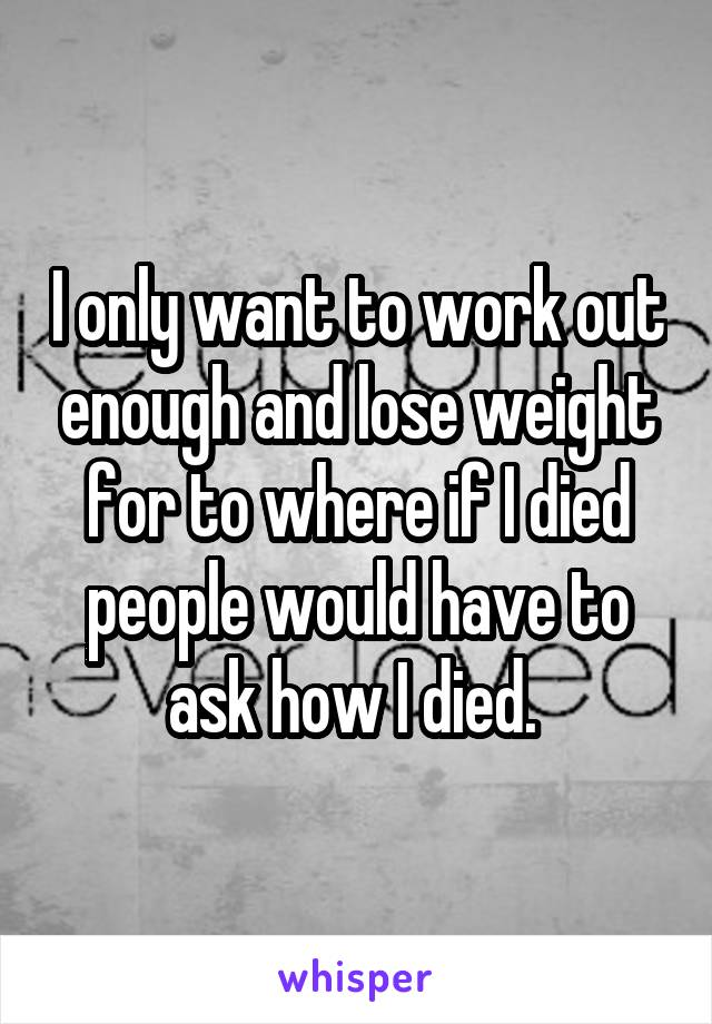 I only want to work out enough and lose weight for to where if I died people would have to ask how I died.