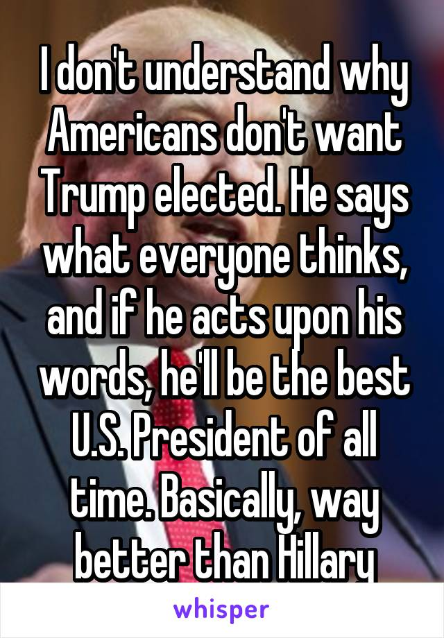 I don't understand why Americans don't want Trump elected. He says what everyone thinks, and if he acts upon his words, he'll be the best U.S. President of all time. Basically, way better than Hillary