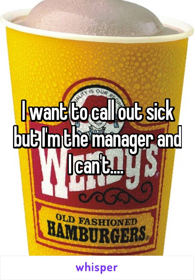 I want to call out sick but I'm the manager and I can't....