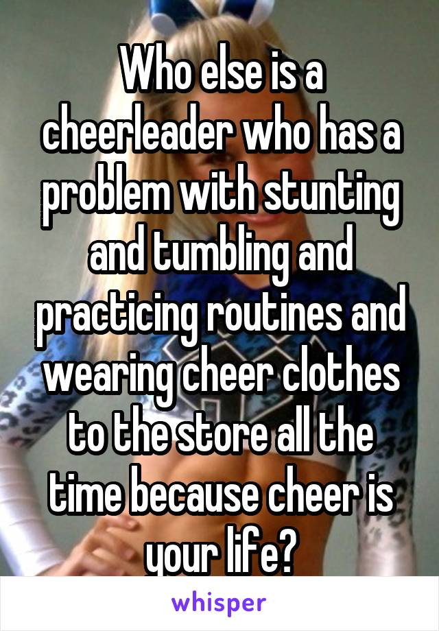 Who else is a cheerleader who has a problem with stunting and tumbling and practicing routines and wearing cheer clothes to the store all the time because cheer is your life?