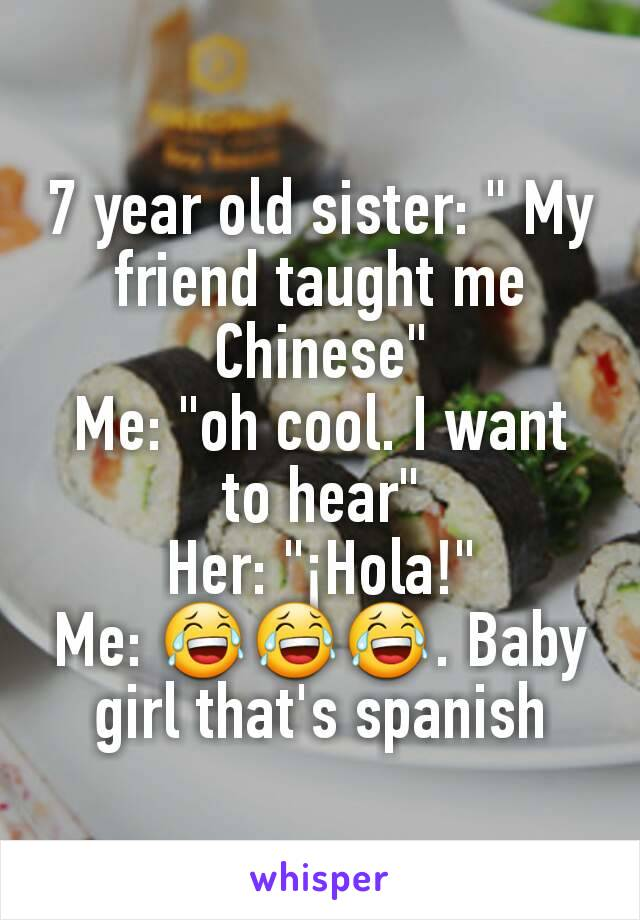 """7 year old sister: """" My friend taught me Chinese"""" Me: """"oh cool. I want to hear"""" Her: """"¡Hola!"""" Me: 😂😂😂. Baby girl that's spanish"""