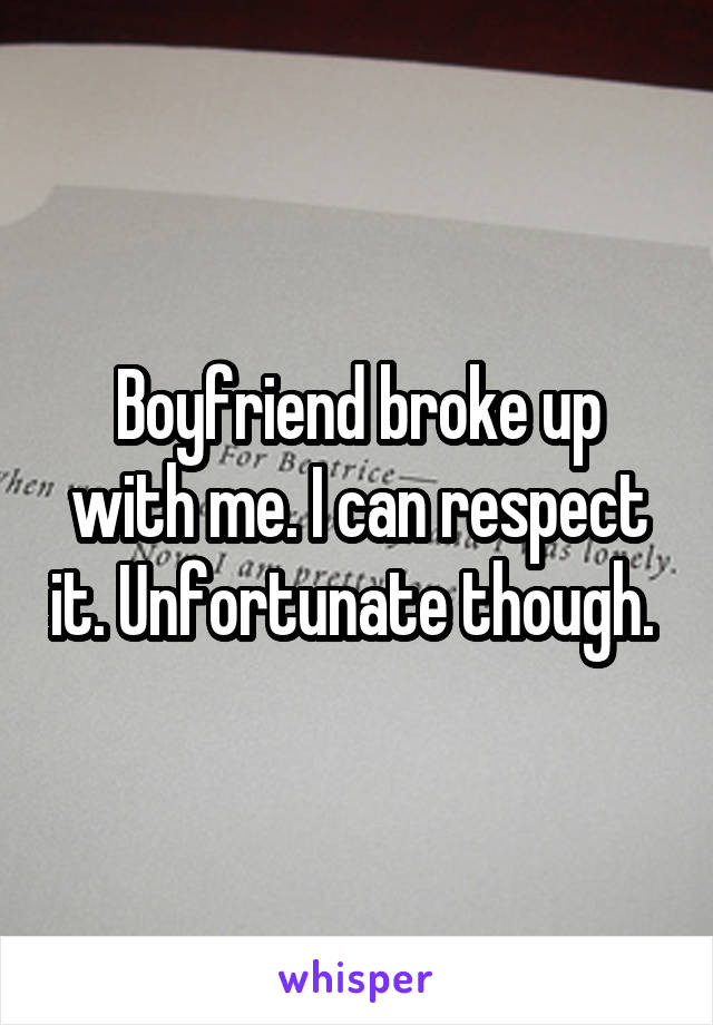 Boyfriend broke up with me. I can respect it. Unfortunate though.