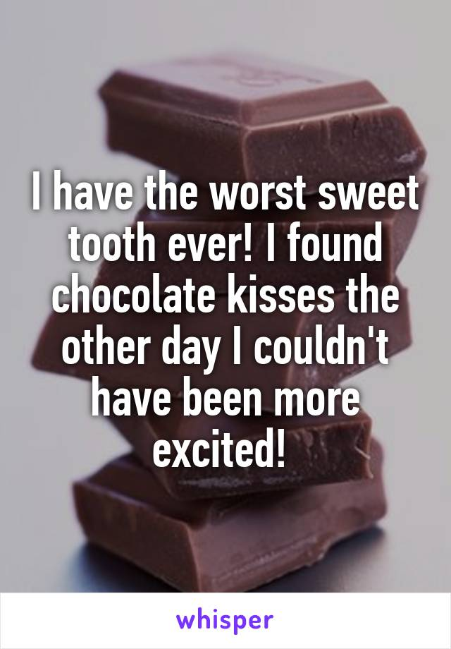 I have the worst sweet tooth ever! I found chocolate kisses the other day I couldn't have been more excited!