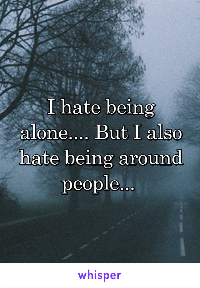 I hate being alone.... But I also hate being around people...