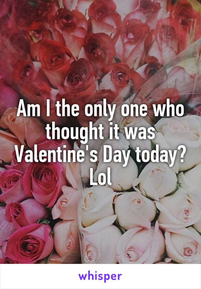 Am I the only one who thought it was Valentine's Day today? Lol