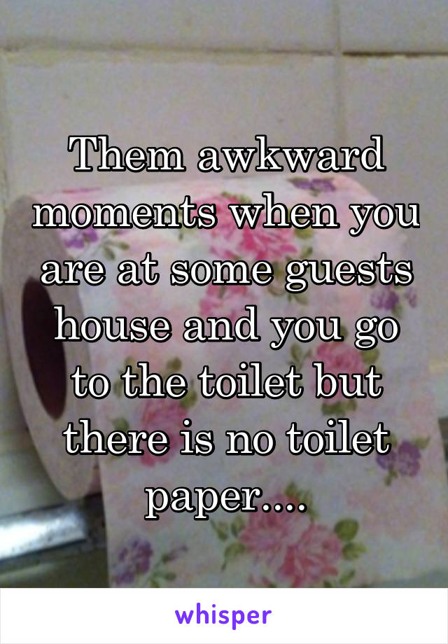 Them awkward moments when you are at some guests house and you go to the toilet but there is no toilet paper....