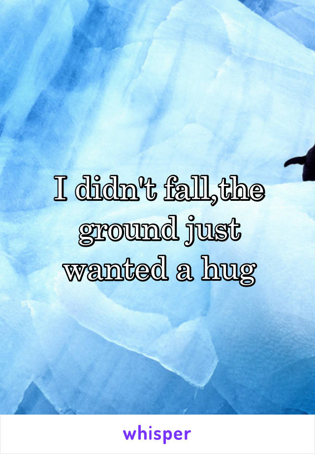 I didn't fall,the ground just wanted a hug