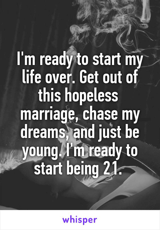 I'm ready to start my life over. Get out of this hopeless  marriage, chase my dreams, and just be young. I'm ready to start being 21.