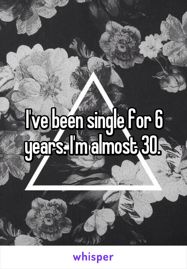 I've been single for 6 years. I'm almost 30.