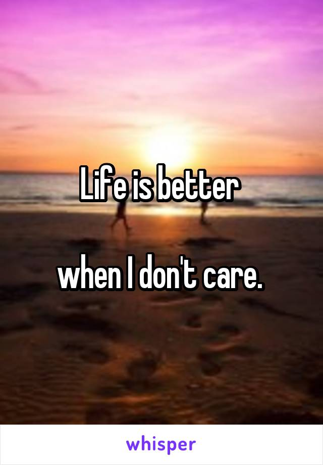 Life is better   when I don't care.