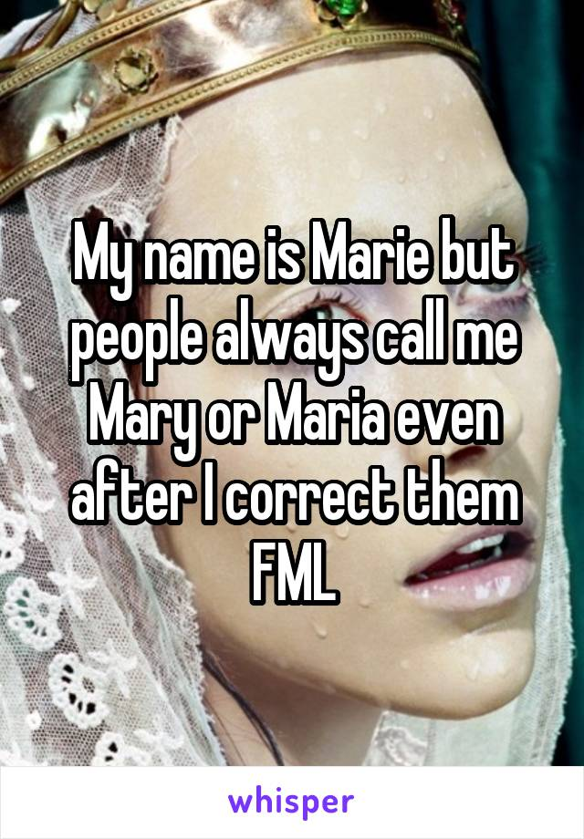 My name is Marie but people always call me Mary or Maria even after I correct them FML